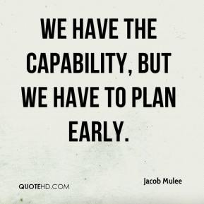We have the capability, but we have to plan early. Jacob Mulee