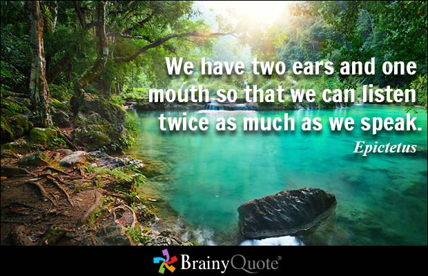We have two ears and one mouth so that we can listen twice as much as we speak. Epictetus