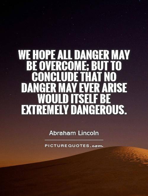 We hope all dangers may be overcome; but to conclude that no danger may ever arise, would itself be extremely dangerous. Abraham Lincoln