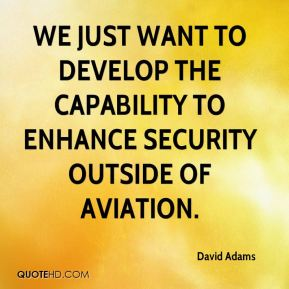 We just want to develop the capability to enhance security outside of aviation. David Adams