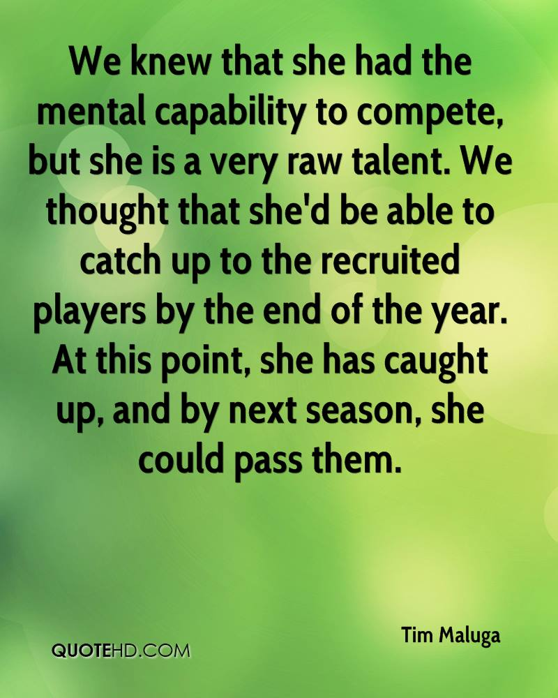 We knew that she had the mental capability to compete, but she is a very raw talent. We thought that... Tim Maluga