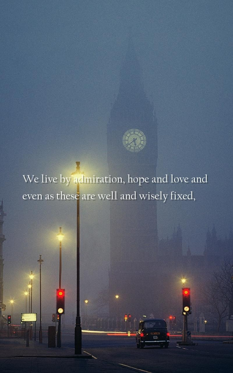 We live by Admiration, Hope, and Love; And, even as these are well and wisely fixed