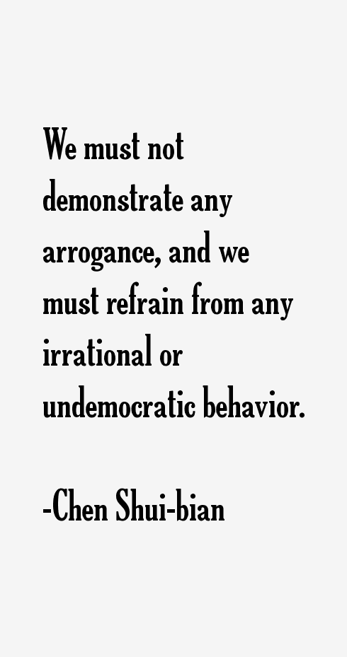 We must not demonstrate any arrogance, and we must refrain from any irrational or undemocratic behavior. Chen Shui-bian