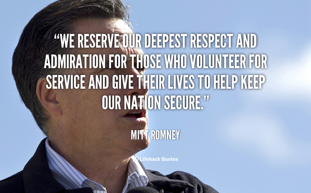 We reserve our deepest respect and admiration for those who volunteer for service and give their lives to help keep our nation secure - Mitt Romney