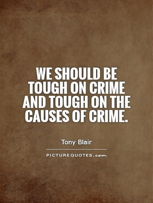 We should be tough on crime and tough on the causes of crime. Tony Blair