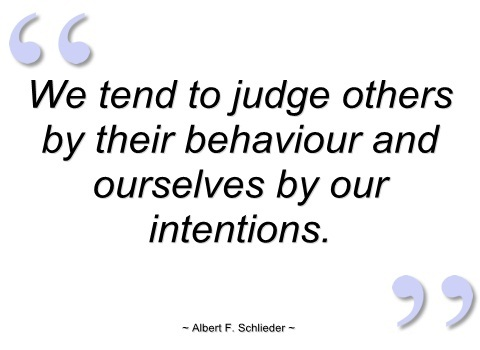 We tend to judge others by their behavior, and ourselves by our intentions. Albert F. Schlieder