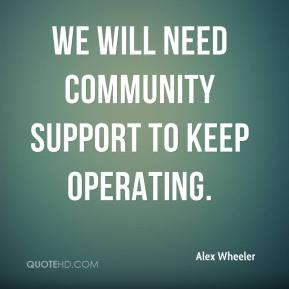We will need community support to keep operating. Alex Wheeler