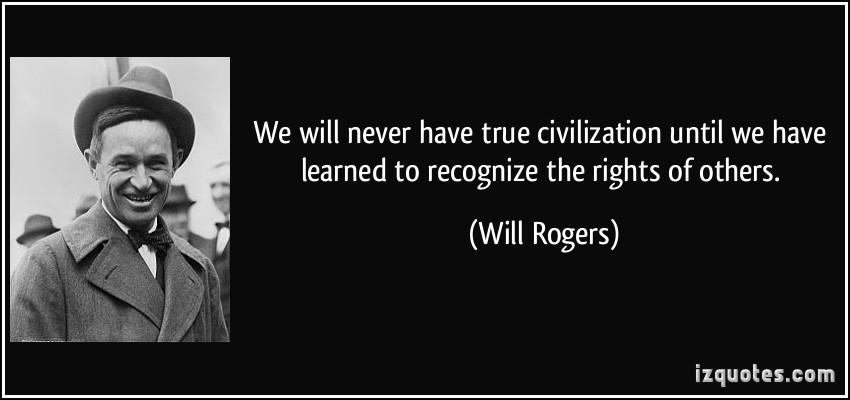 We will never have true civilization until we have learned to recognize the rights of others. Will Rogers