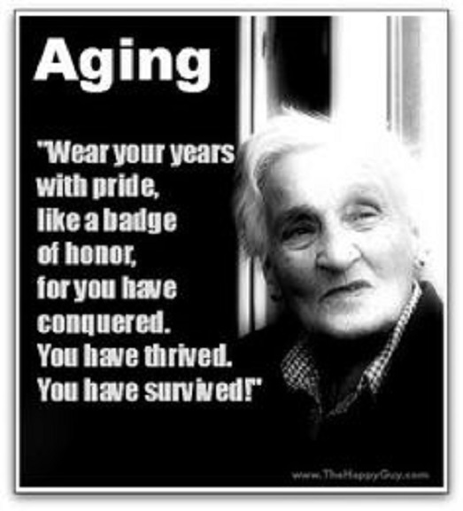 Wear your years with pride, like a badge of honor, for you have conquered. ...