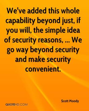 We've added this whole capability beyond just, if you will, the simple idea of security reasons, ...  Scott Moody