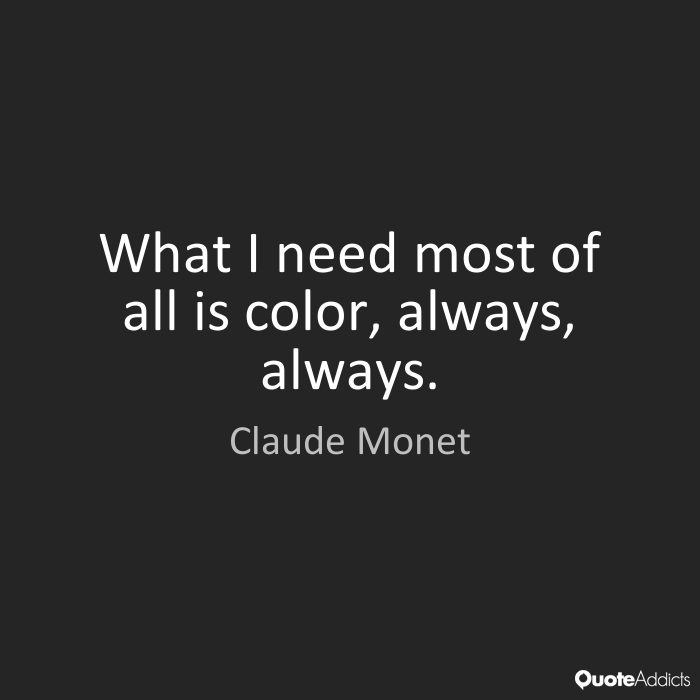 What i need most of all is color, always, always. Claude Monet