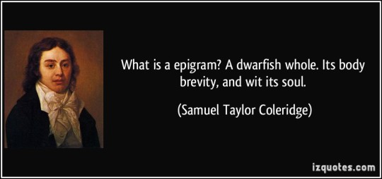 What is an Epigram1 A dwarfish whole,Its body brevity, and wit its soul. Samuel Taylor Coleridge