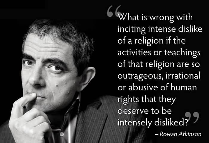 What is wrong with inciting intense dislike of a religion if the activities or teaching of that religion are so outrageous, irrational or abusive of ... Rowan Atkinson