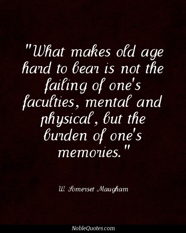 What makes old age hard to bear is not the failing of one's faculties, mental and physical, but the burden of one's memories - W. Somerset Maugham