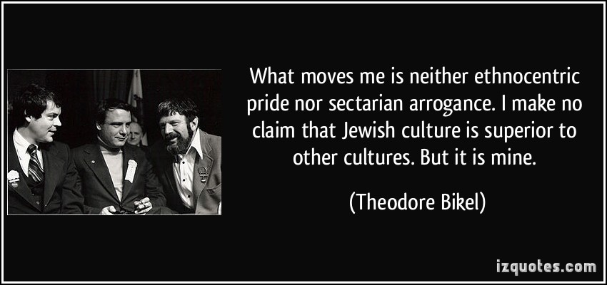 What moves me is neither ethnocentric pride nor sectarian arrogance. I make no claim that Jewish culture is superior to other cultures. But it is mine. Theodore Bikel