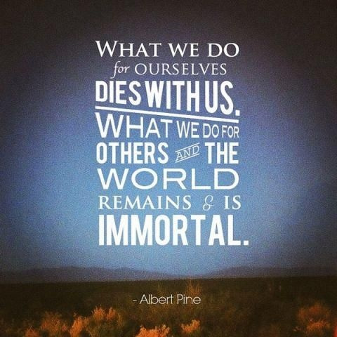 What we do for ourselves dies with us. What we do for others and the world remains and is immortal. Albert Pike