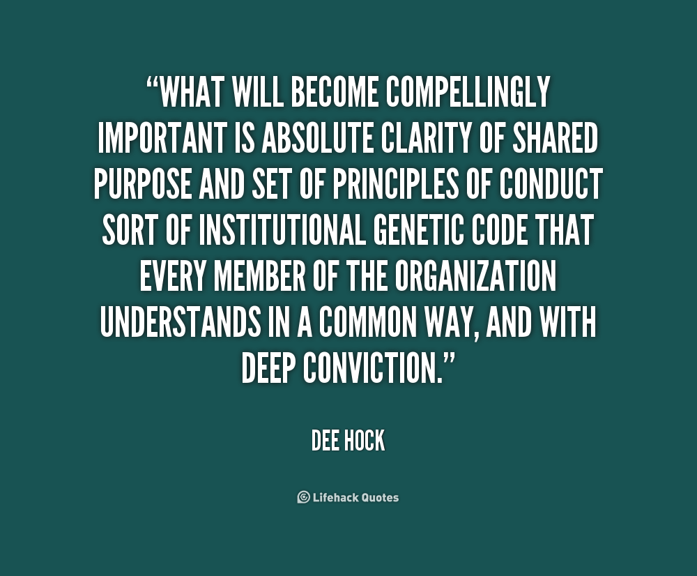 What will become compellingly important is absolute clarity of shared purpose and set of principles of conduct sort of institutional genetic code... Dee Hock