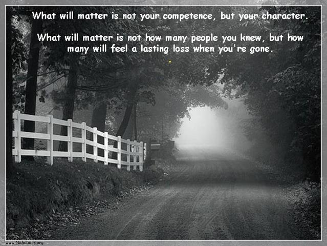 What will matter is not your competence, but your character. What will matter is not how many people you knew but how many will feel a lasting loss when...