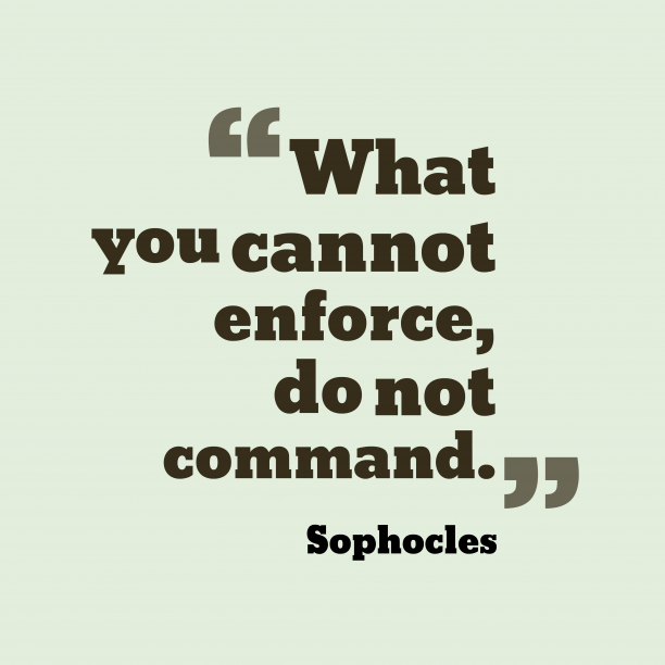 What you cannot enforce, do not command. Sophocles