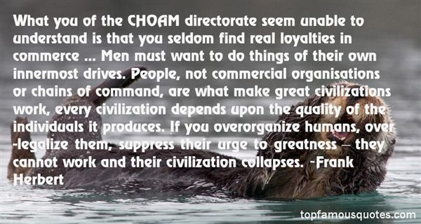 What you of the CHOAM directorate seem unable to understand is that you seldom find real loyalties in commerce. When did you last hear of a clerk giving his ... Frank Herbert