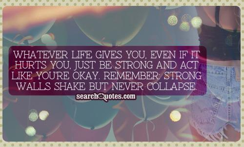 Whatever life gives you, even if it hurts you, just be strong and act like you're okay. Remember strong walls shake but never collapse
