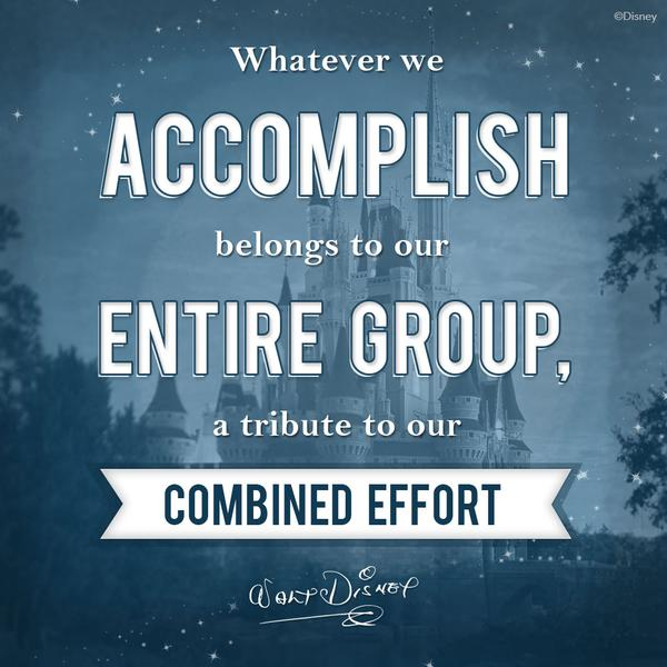 Whatever we accomplish belongs to our entire group, a tribute to our combined effort. Walt Disne