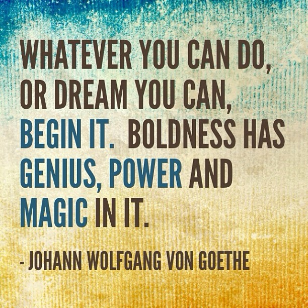 Whatever you can do, or dream you can do, begin it. Boldness has genius, power, and magic in it. Johann Wolfgang Von Goethe