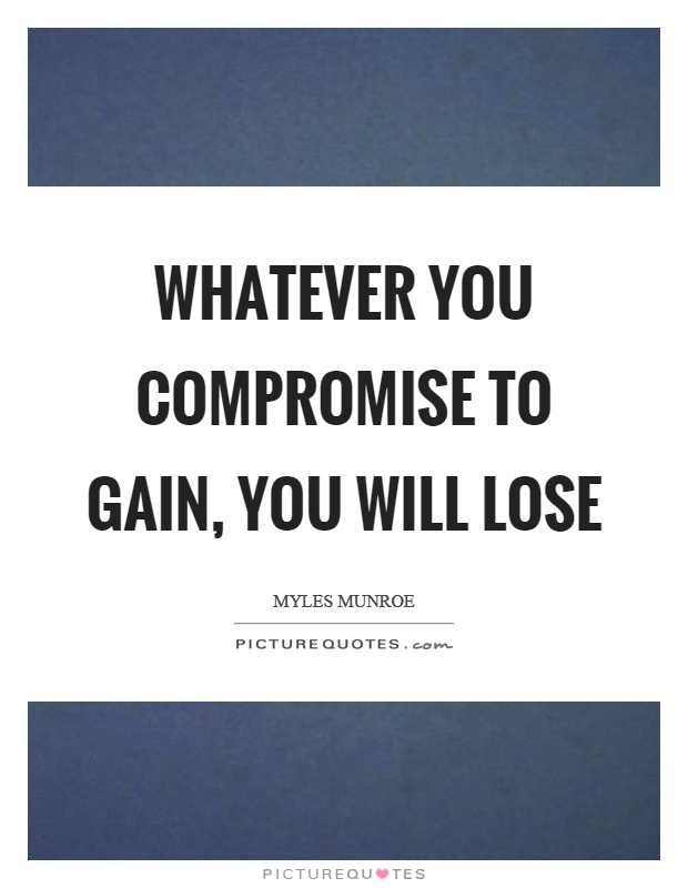 Whatever you compromise to gain, you will lose. Myles Munroe