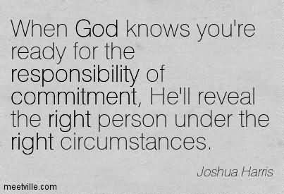 When God knows you're ready for the responsibility of commitment, He'll reveal the right person under the right circumstances. Joshua Harris