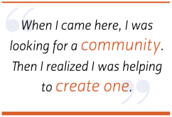 When I came here, I was looking for a community. Then I realized I was helping to create one