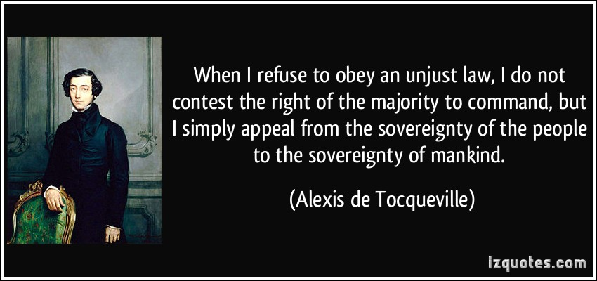 When I refuse to obey an unjust law, I do not contest the right of the majority to command, but I simply appeal from the sovereignty of the people to the ... Alexis De Tocqueville