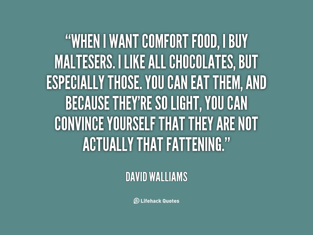 When I want comfort food, I buy Maltesers. I like all chocolates, but especially those. You can eat them, and because they're so light, you can convince yourself ... David Walliams