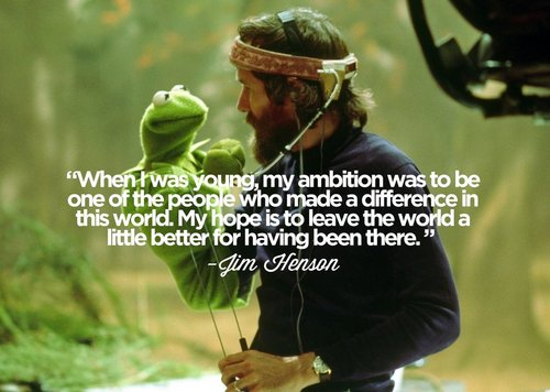 When I was young, my ambition was to be one of the people who made a difference in this world. My hope is to leave the world a little better for having been there. Jim Henson