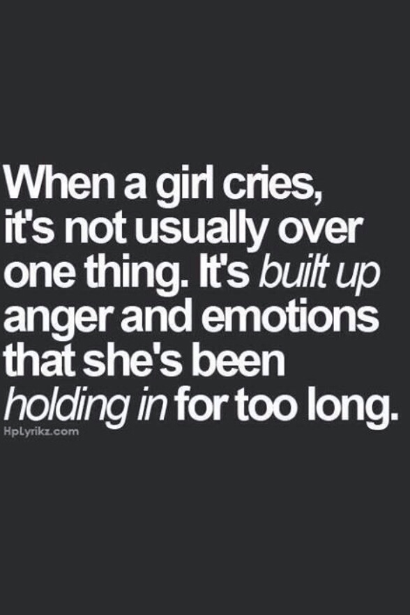 When a girl cries, it's not usually over one thing. It's built up anger and emotions that she's been holding in for too long