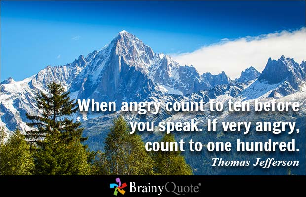 When angry count to ten before you speak. If very angry, count to one hundred. Thomas Jefferson