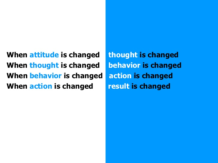 When attitude is changed thought is changed when thought is changed behavior is changed action is changed when...