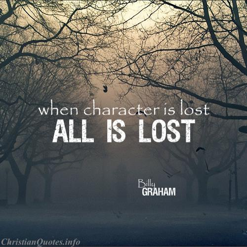 When character is lost all is lost. Billy Graham
