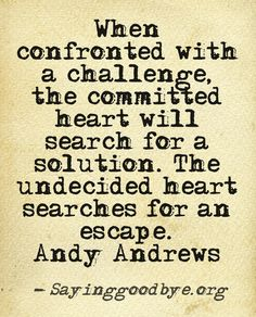When confronted with a challenge, the committed heart will search for a solution. The undecided heart searches for an escape. Andy Andrews