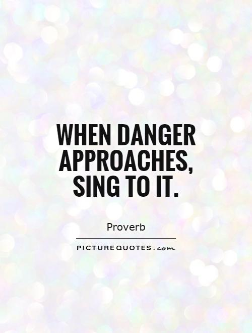When danger approaches, sing to it