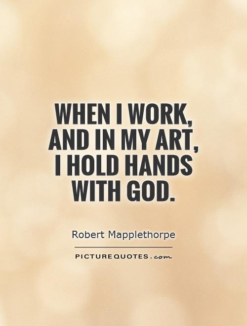 When i work, and in my art, i hold hands with god. Robert Mapplethorpe