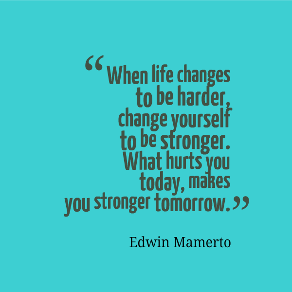 When life changes to be harder, change yourself to be stronger. What hurts you today, makes you stronger tomorrow. Edwin Mamerto