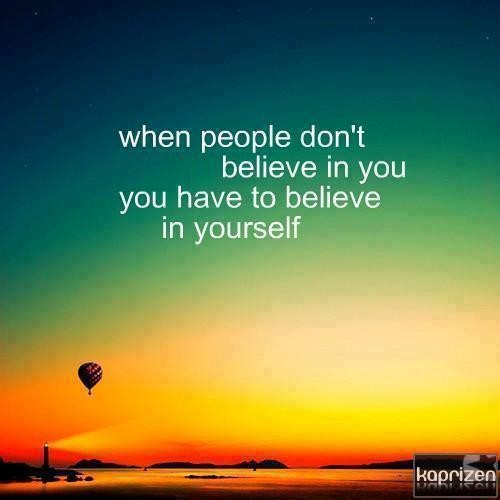When people don't belive in you you have to believe in yourself