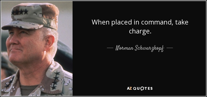 When placed in command, take charge. Norman Schwarzkopf