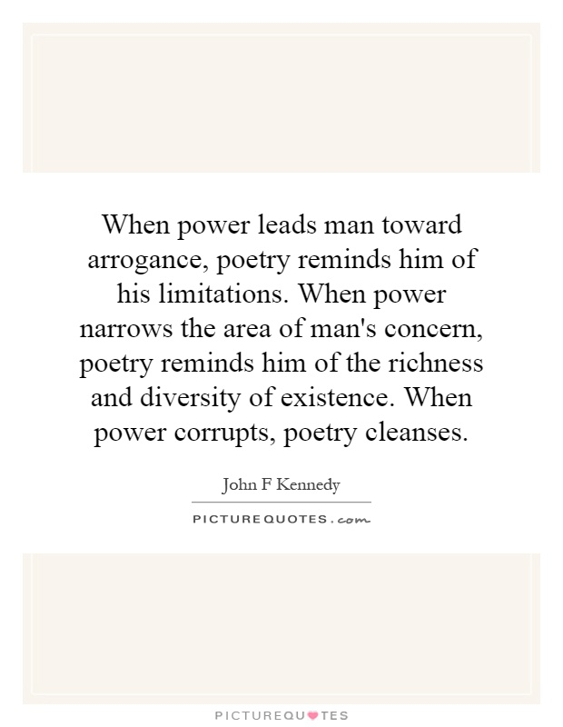 When power leads man toward arrogance, poetry reminds him of his limitations. When power narrows the area of man's concern, poetry reminds him of the ... John F. Kennedy