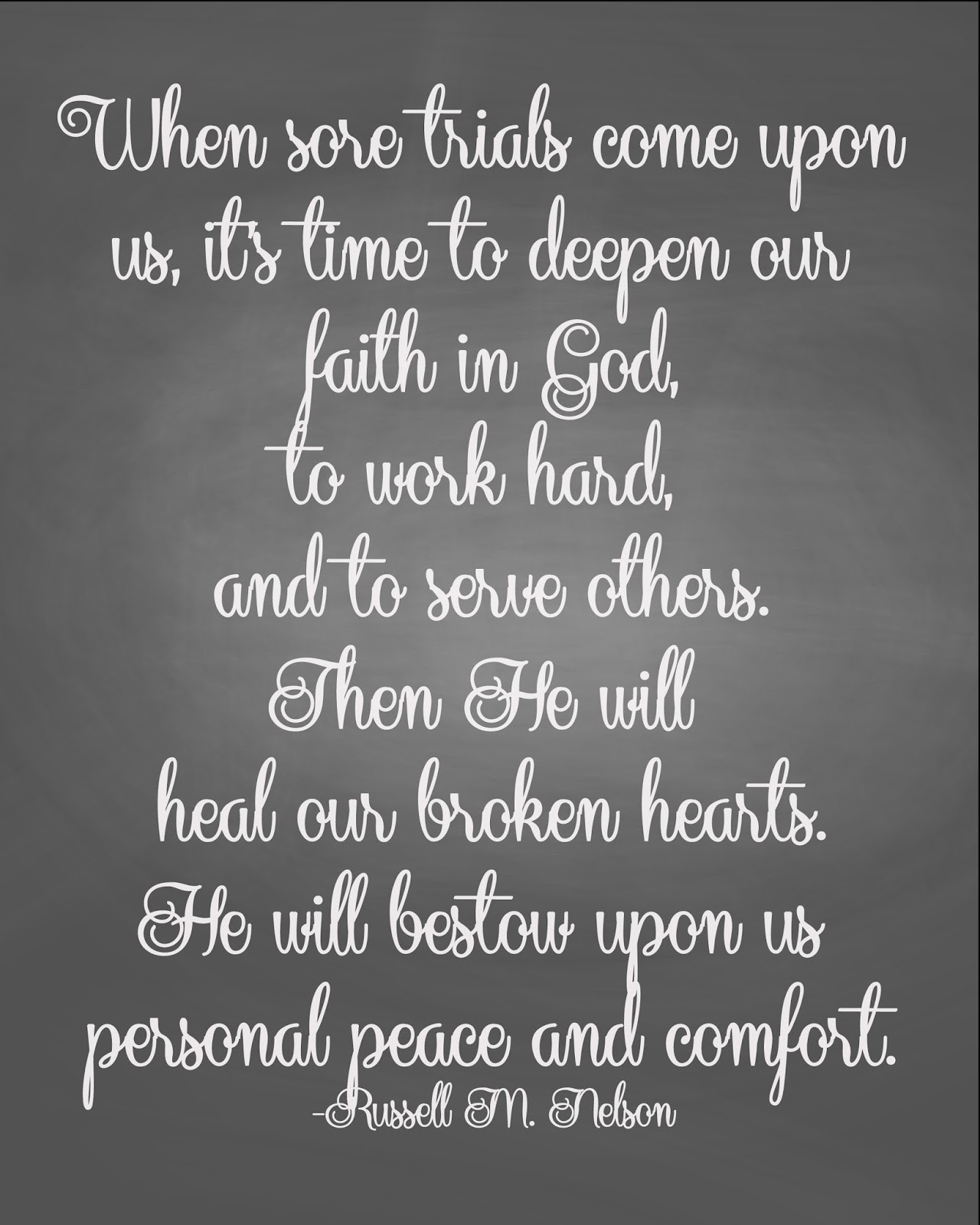 When sore trials come upon us, it's time to deepen our faith in God, to work hard, and to serve others. Then He will heal our broken hearts. He ... Russell M. Nelson