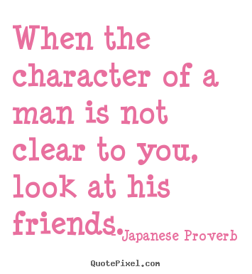 When the character of a man is not clear to you, look at his friends. Japanese Proverb