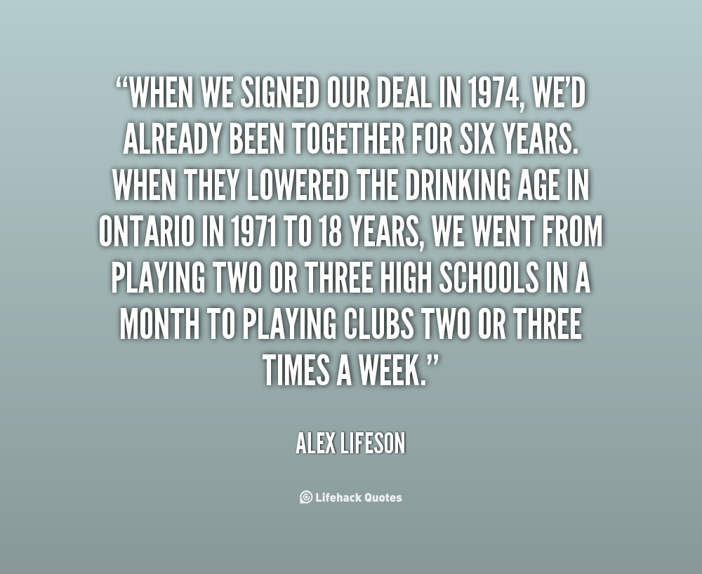 When we signed our deal in 1974, we'd already been together for six years. When they lowered the drinking age in Ontario in 1971 to 18 years, we went from playing two or three high... - Alex Lifeson
