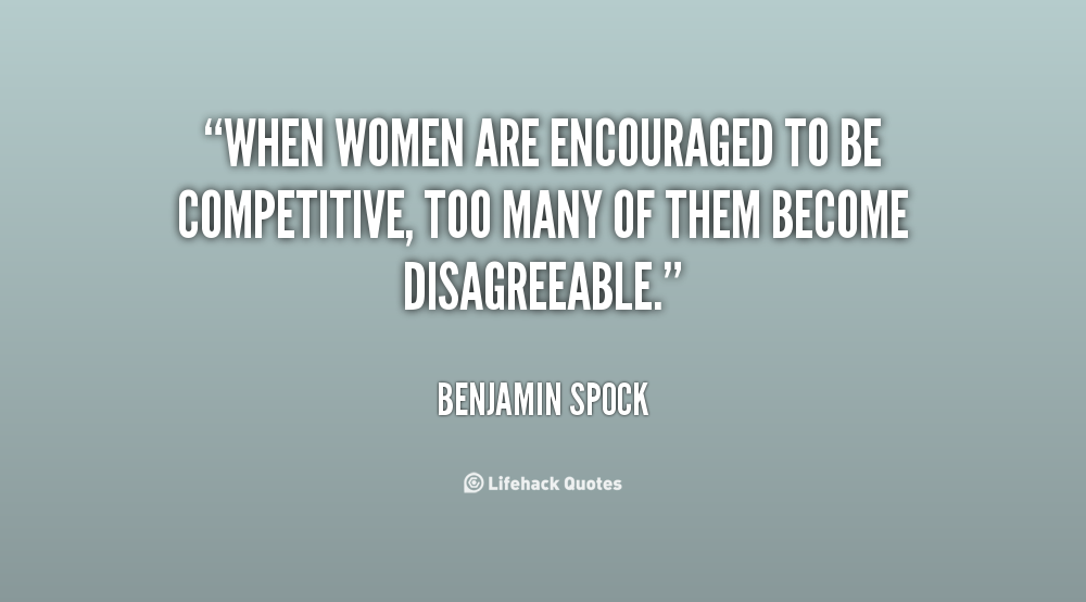 When women are encouraged to be competitive, too many of them become disagreeable. Benjamin Spock
