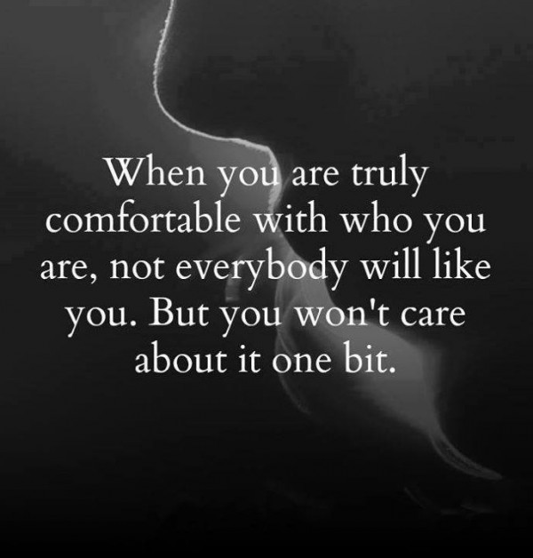 When you are truly comfortable with who you are, not everybody will like you. But you won't care about it one bit