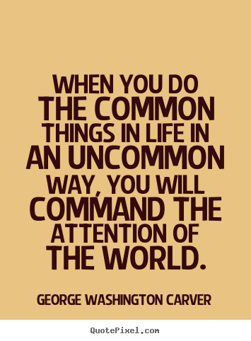When you can do the common things of life in an uncommon way, you will command the attention of the world. George Washington Carver